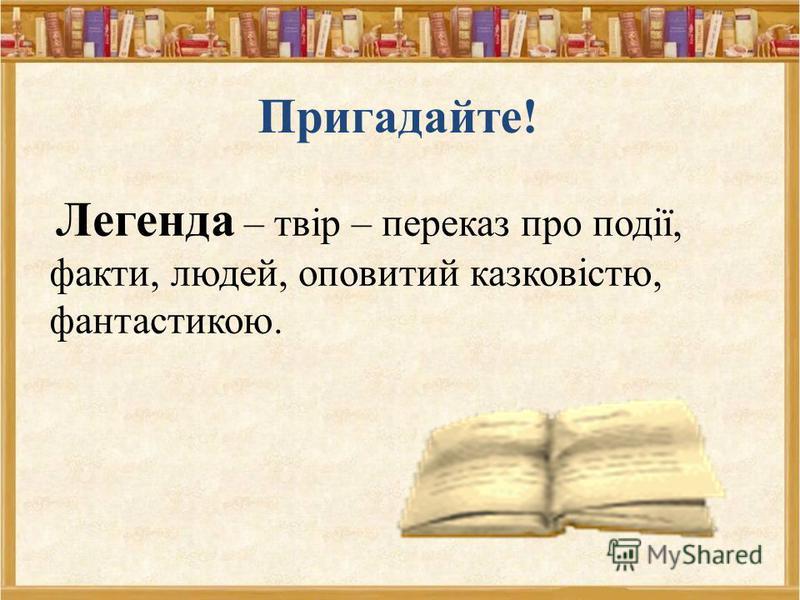 Пригадайте! Легенда – твір – переказ про події, факти, людей, оповитий казковістю, фантастикою.