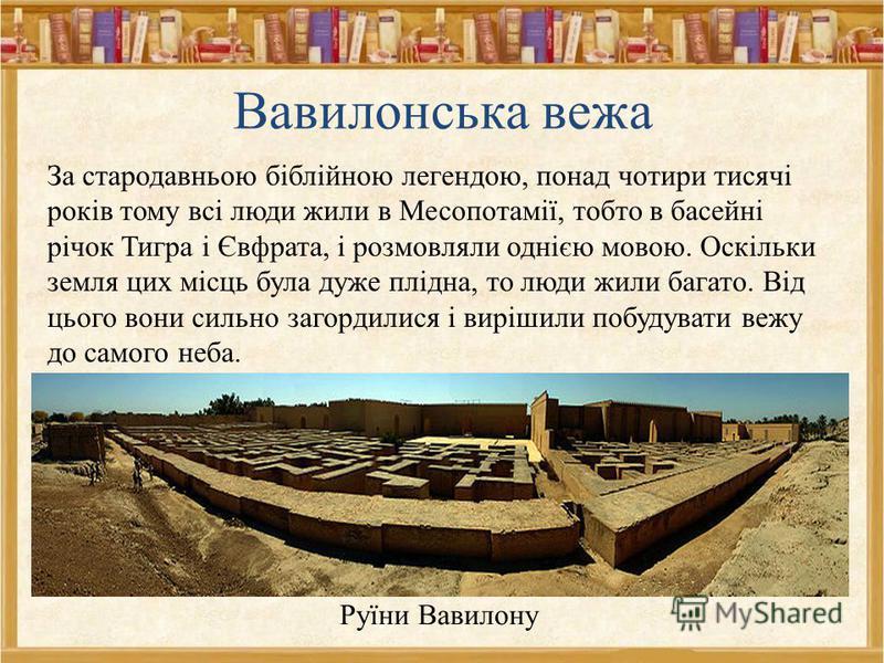 Вавилонська вежа За стародавньою біблійною легендою, понад чотири тисячі років тому всі люди жили в Месопотамії, тобто в басейні річок Тигра і Євфрата, і розмовляли однією мовою. Оскільки земля цих місць була дуже плідна, то люди жили багато. Від цьо