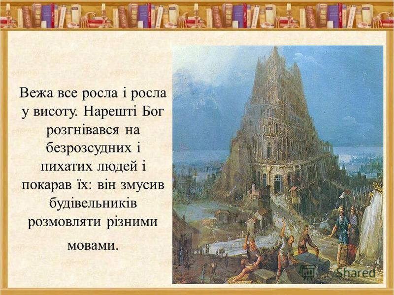 Вежа все росла і росла у висоту. Нарешті Бог розгнівався на безрозсудних і пихатих людей і покарав їх: він змусив будівельників розмовляти різними мовами. 9