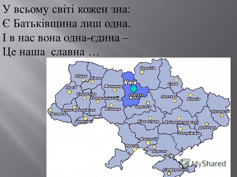 У всьому світі кожен зна: Є Батьківщина лиш одна. І в нас вона одна-єдина – Це наша славна … Україна