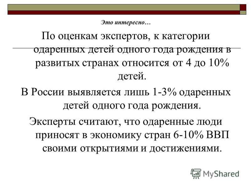 Это интересно… По оценкам экспертов, к категории одаренных детей одного года рождения в развитых странах относится от 4 до 10% детей. В России выявляется лишь 1-3% одаренных детей одного года рождения. Эксперты считают, что одаренные люди приносят в