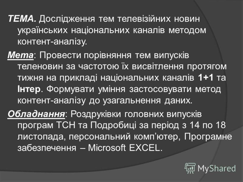 ТЕМА. Дослідження тем телевізійних новин українських національних каналів методом контент-аналізу. Мета: Провести порівняння тем випусків теленовин за частотою їх висвітлення протягом тижня на прикладі національних каналів 1+1 та Інтер. Формувати умі