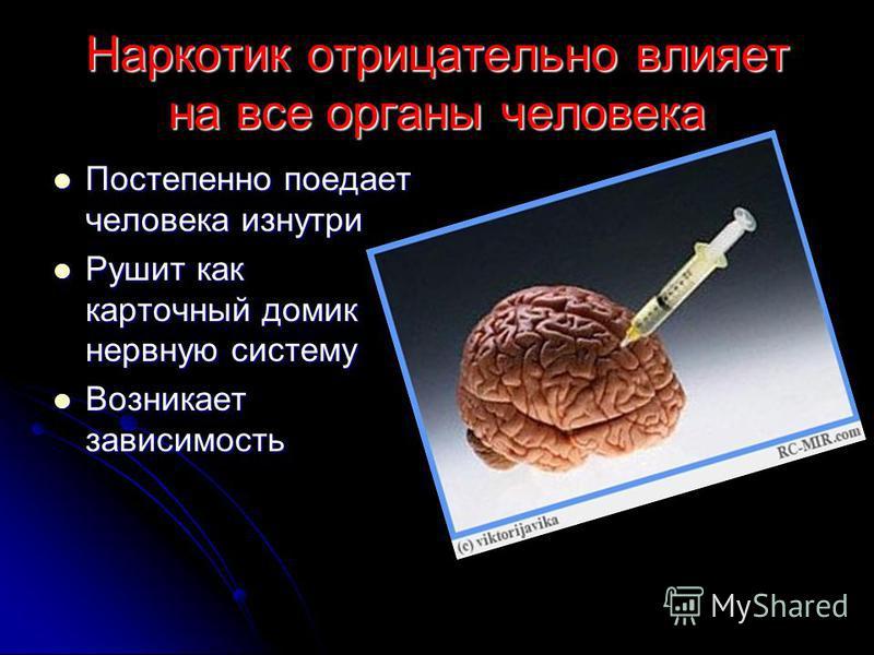 Наркотик отрицательно влияет на все органы человека Постепенно поедает человека изнутри Рушит как карточный домик нервную систему Возникает зависимость