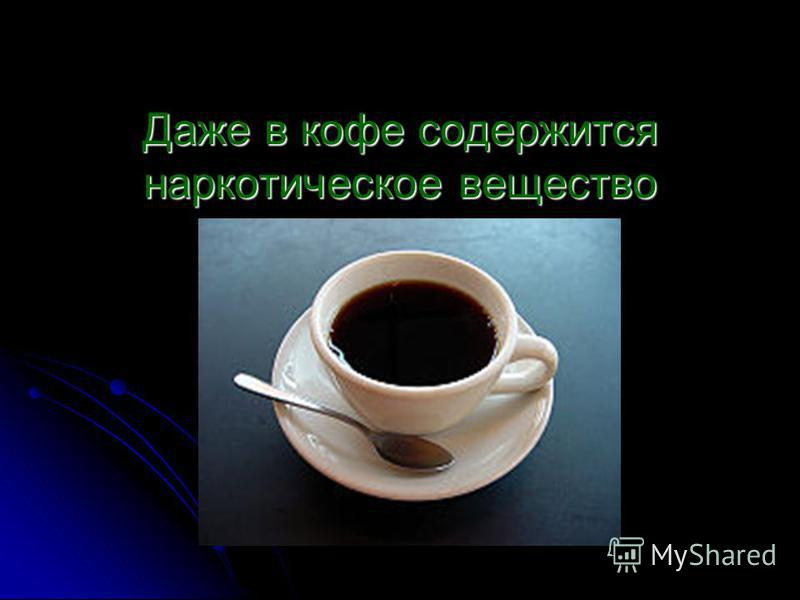 Даже в кофе содержится наркотическое вещество