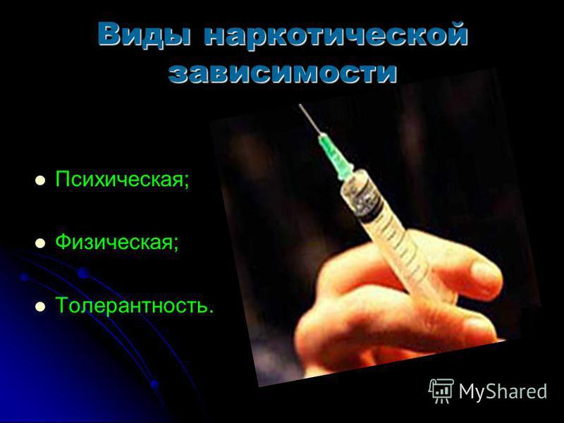 Виды наркотической зависимости Психическая; Физическая; Толерантность.