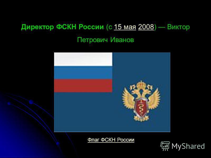Директор ФСКН России (с 15 мая 2008) Виктор Петрович Иванов Флаг ФСКН России