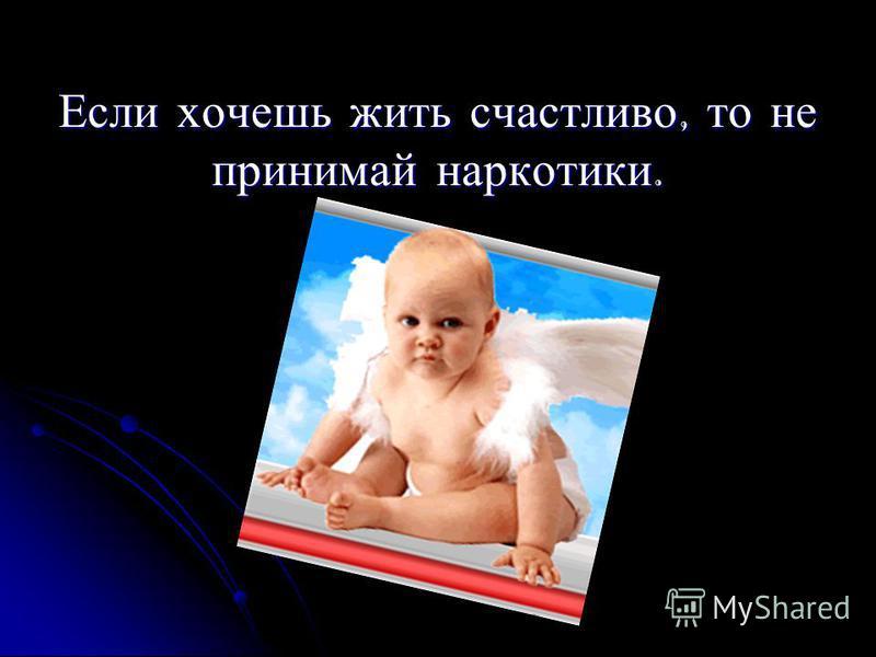 Если хочешь жить счастливо, то не принимай наркотики.