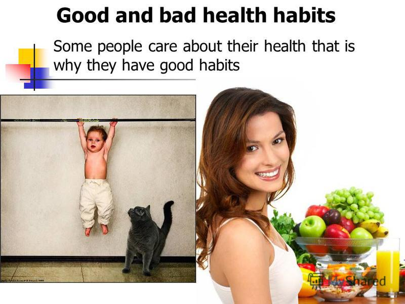 Good and bad health habits Some people care about their health that is why they have good habits