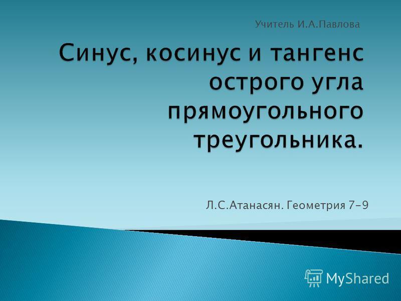 Л.С.Атанасян. Геометрия 7-9 Учитель И.А.Павлова