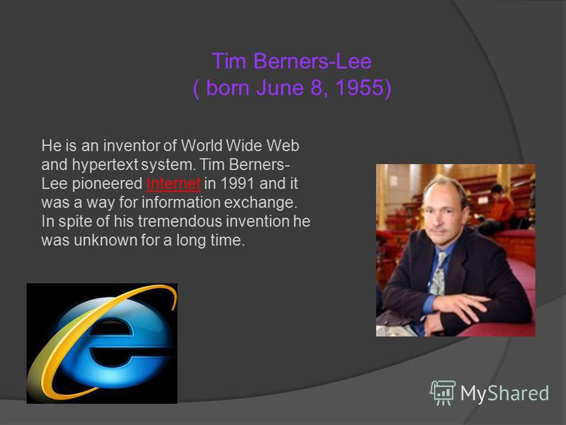 He is an inventor of World Wide Web and hypertext system. Tim Berners- Lee pioneered Internet in 1991 and it was a way for information exchange. In spite of his tremendous invention he was unknown for a long time. Tim Berners-Lee ( born June 8, 1955)