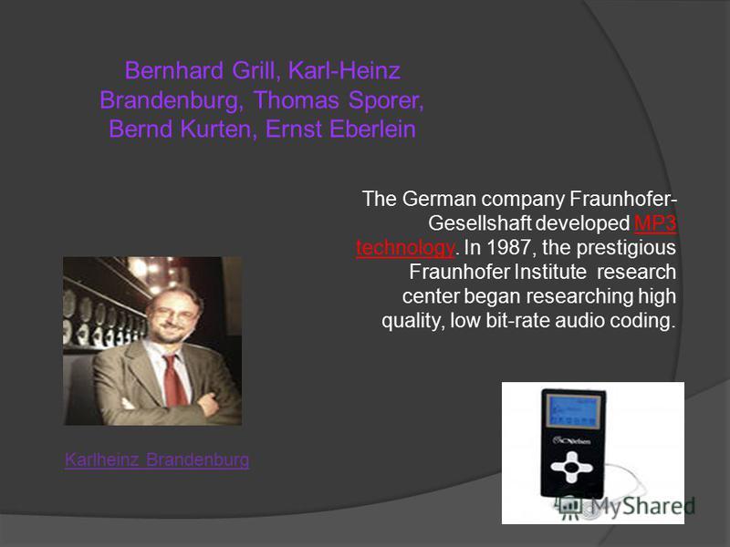 Bernhard Grill, Karl-Heinz Brandenburg, Thomas Sporer, Bernd Kurten, Ernst Eberlein The German company Fraunhofer- Gesellshaft developed MP3 technology. In 1987, the prestigious Fraunhofer Institute research center began researching high quality, low