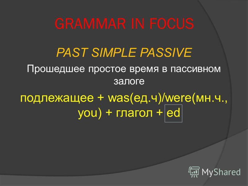 GRAMMAR IN FOCUS PAST SIMPLE PASSIVE Прошедшее простое время в пассивном залоге подлежащее + was(ед.ч)/were(мн.ч., you) + глагол + ed