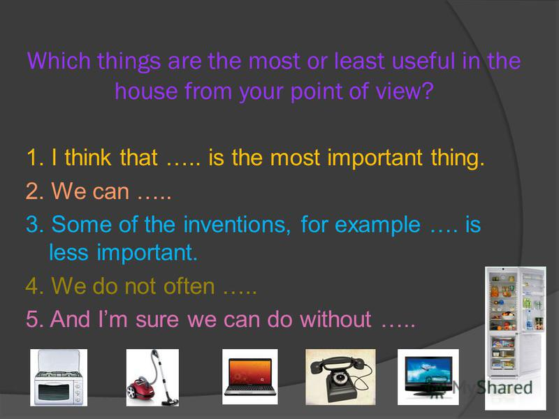 Which things are the most or least useful in the house from your point of view? 1. I think that ….. is the most important thing. 2. We can ….. 3. Some of the inventions, for example …. is less important. 4. We do not often ….. 5. And Im sure we can d