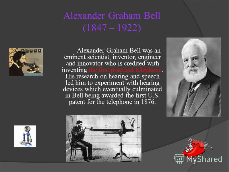 Alexander Graham Bell (1847 – 1922) Alexander Graham Bell was an eminent scientist, inventor, engineer and innovator who is credited with inventing the first practical telephone. His research on hearing and speech led him to experiment with hearing d
