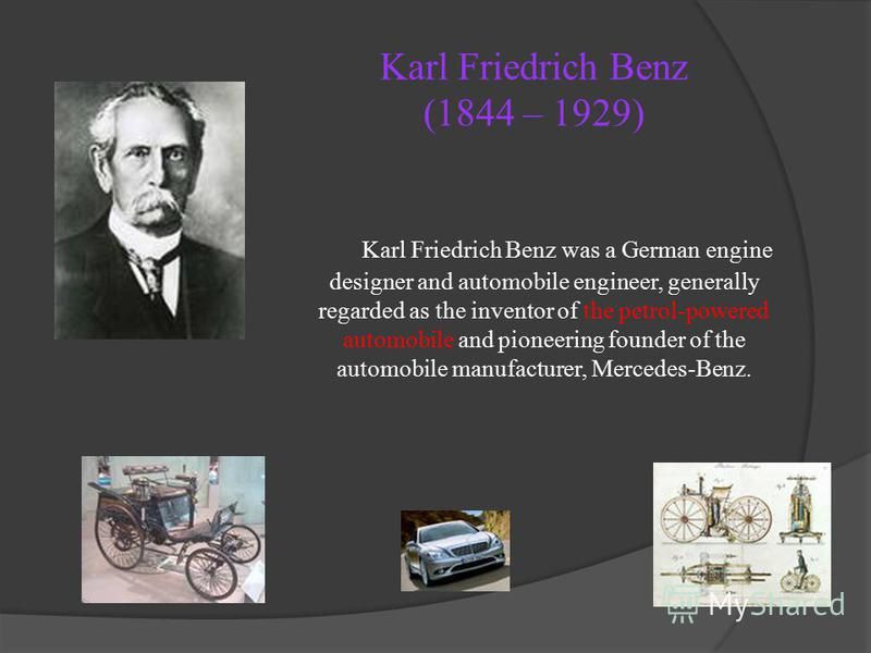 Karl Friedrich Benz (1844 – 1929) Karl Friedrich Benz was a German engine designer and automobile engineer, generally regarded as the inventor of the petrol-powered automobile and pioneering founder of the automobile manufacturer, Mercedes-Benz.