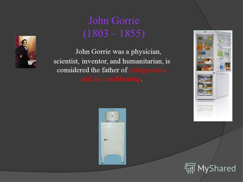 John Gorrie (1803 – 1855) John Gorrie was a physician, scientist, inventor, and humanitarian, is considered the father of refrigeration and air conditioning.