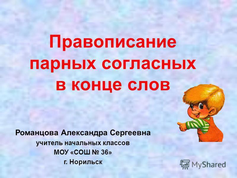 Правописание парных согласных в конце слов Романцова Александра Сергеевна учитель начальных классов МОУ «СОШ 36» г. Норильск