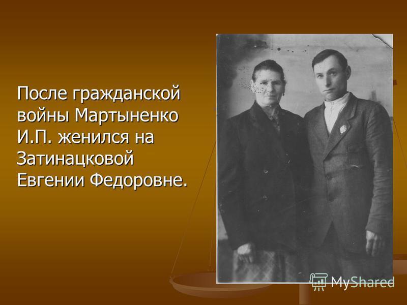 После гражданской войны Мартыненко И.П. женился на Затинацковой Евгении Федоровне.