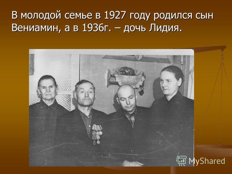 В молодой семье в 1927 году родился сын Вениамин, а в 1936 г. – дочь Лидия.
