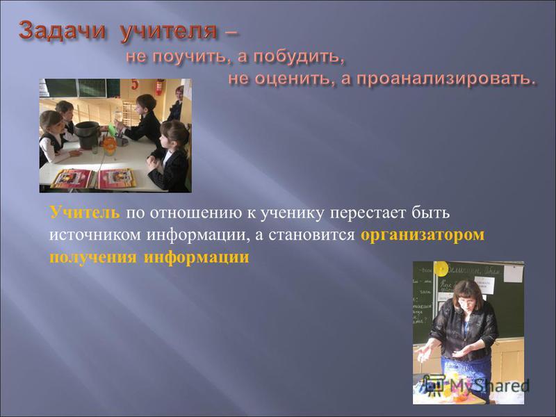 Учитель по отношению к ученику перестает быть источником информации, а становится организатором получения информации