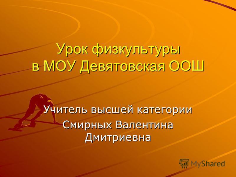 Урок физкультуры в МОУ Девятовская ООШ Учитель высшей категории Смирных Валентина Дмитриевна