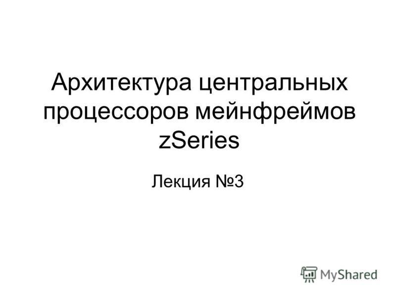 Архитектура центральных процессоров мейнфреймов zSeries Лекция 3