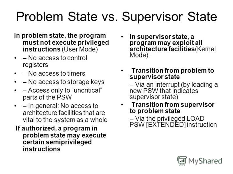 Problem State vs. Supervisor State In problem state, the program must not execute privileged instructions (User Mode) – No access to control registers – No access to timers – No access to storage keys – Access only to uncritical parts of the PSW – In