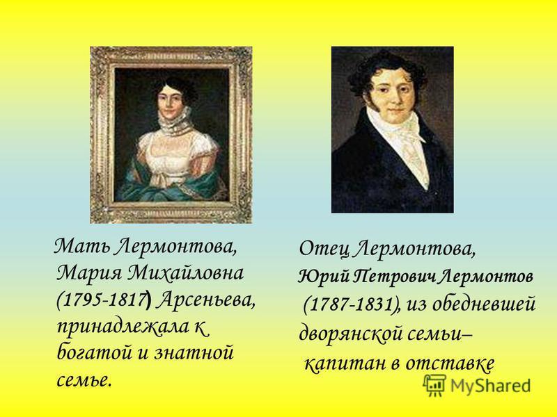 Мать Лермонтова, Мария Михайловна (1795-1817 ) Арсеньева, принадлежала к богатой и знатной семье. Отец Лермонтова, Юрий Петрович Лермонтов (1787-1831), из обедневшей дворянской семьи – капитан в отставке
