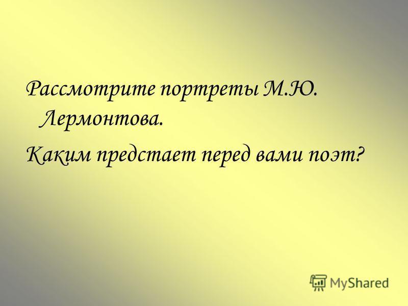 Рассмотрите портреты М.Ю. Лермонтова. Каким предстает перед вами поэт?