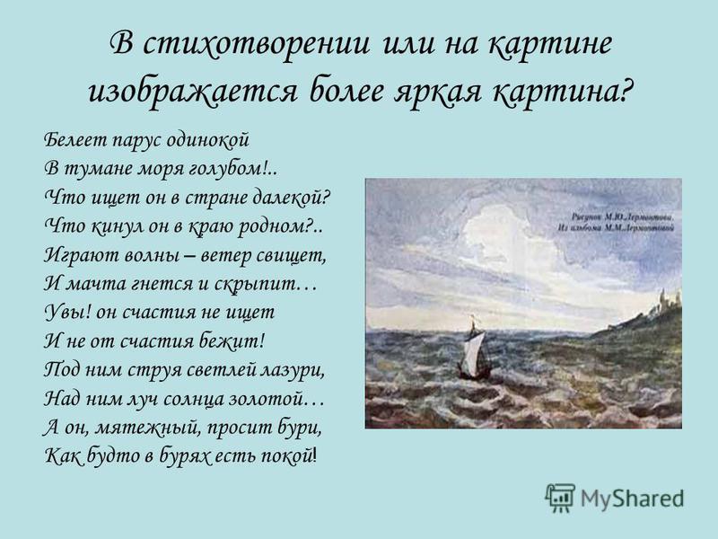 В стихотворении или на картине изображается более яркая картина? Белеет парус одинокой В тумане моря голубом!.. Что ищет он в стране далекой? Что кинул он в краю родном?.. Играют волны – ветер свищет, И мачта гнется и скрипит… Увы! он счастия не ищет