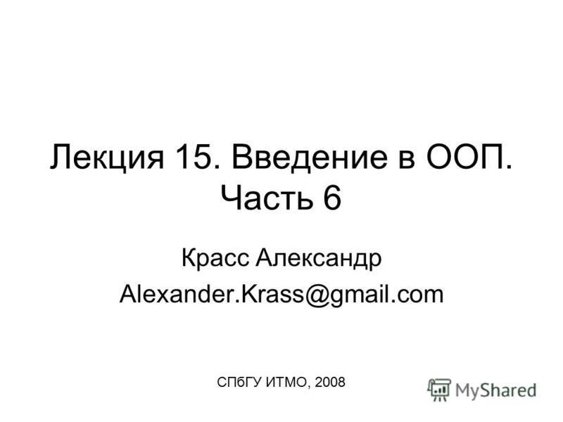 Лекция 15. Введение в ООП. Часть 6 Красс Александр Alexander.Krass@gmail.com СПбГУ ИТМО, 2008
