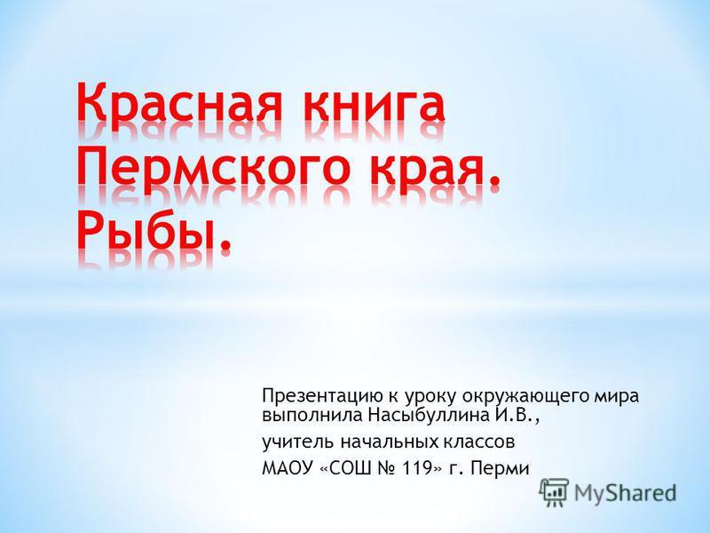 Презентацию к уроку окружающего мира выполнила Насыбуллина И.В., учитель начальных классов МАОУ «СОШ 119» г. Перми