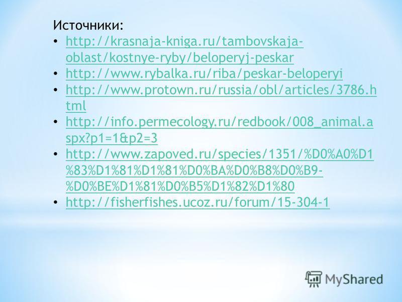 Источники: http://krasnaja-kniga.ru/tambovskaja- oblast/kostnye-ryby/beloperyj-peskar http://krasnaja-kniga.ru/tambovskaja- oblast/kostnye-ryby/beloperyj-peskar http://www.rybalka.ru/riba/peskar-beloperyi http://www.protown.ru/russia/obl/articles/378