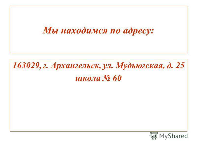 Мы находимся по адресу: 163029, г. Архангельск, ул. Мудьюгская, д. 25 школа 60