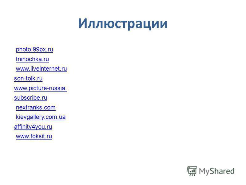 Иллюстрации photo.99px.ru triinochka.ru www.liveinternet.ru son-tolk.ru www.picture-russia. subscribe.ru nextranks.com kievgallery.com.ua affinity4you.ru www.foksit.ru