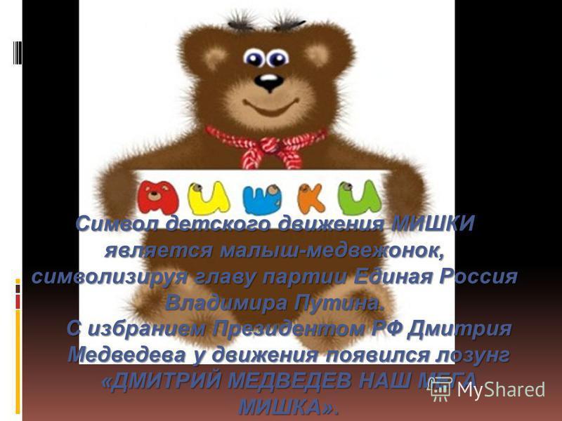 Символ детского движения МИШКИ является малыш-медвежонок, символизируя главу партии Единая Россия Владимира Путина. С избранием Президентом РФ Дмитрия Медведева у движения появился лозунг «ДМИТРИЙ МЕДВЕДЕВ НАШ МЕГА МИШКА».
