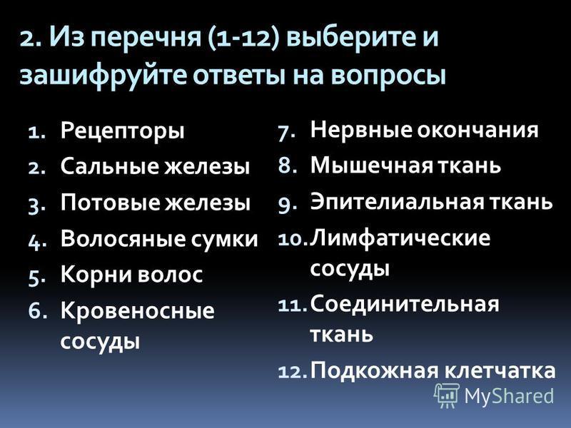 2. Из перечня (1-12) выберите и зашифруйте ответы на вопросы 1. Рецепторы 2. Сальные железы 3. Потовые железы 4. Волосяные сумки 5. Корни волос 6. Кровеносные сосуды 7. Нервные окончания 8. Мышечная ткань 9. Эпителиальная ткань 10. Лимфатические сосу