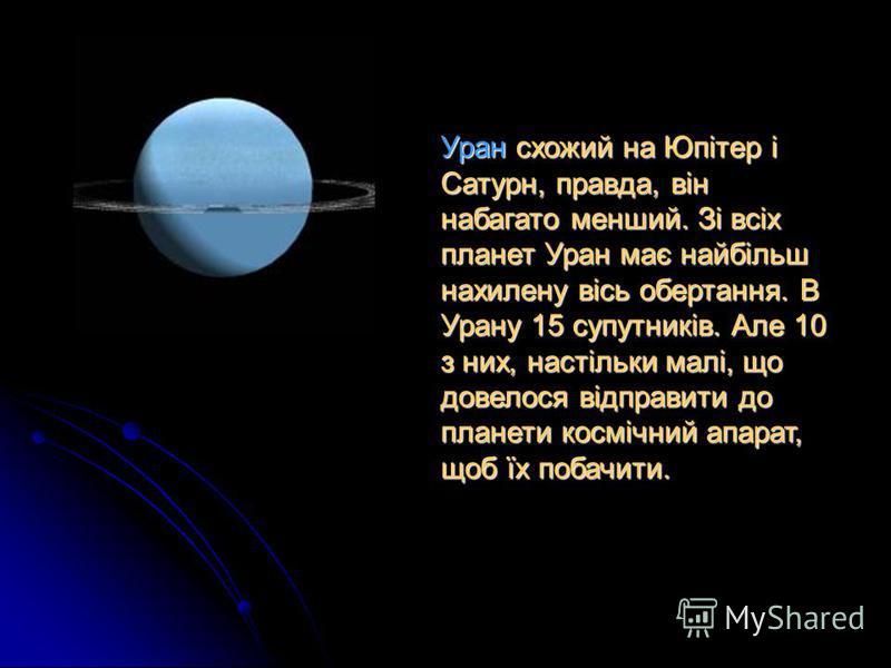 Уран схожий на Юпітер і Сатурн, правда, він набагато менший. Зі всіх планет Уран має найбільш нахилену вісь обертання. В Урану 15 супутників. Але 10 з них, настільки малі, що довелося відправити до планети космічний апарат, щоб їх побачити.