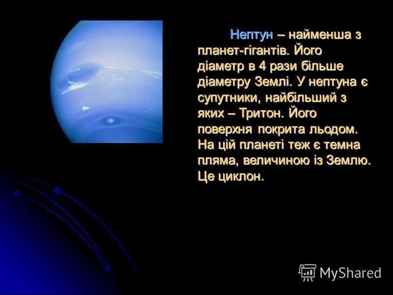 Нептун – найменша з планет-гігантів. Його діаметр в 4 рази більше діаметру Землі. У нептуна є супутники, найбільший з яких – Тритон. Його поверхня покрита льодом. На цій планеті теж є темна пляма, величиною із Землю. Це циклон.