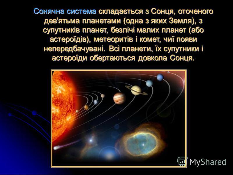Сонячна система складається з Сонця, оточеного дев'ятьма планетами (одна з яких Земля), з супутників планет, безлічі малих планет (або астероїдів), метеоритів і комет, чиї появи непередбачувані. Всі планети, їх супутники і астероїди обертаються довко