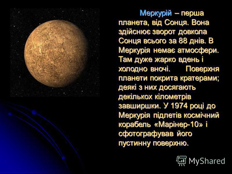 Меркурій – перша планета, від Сонця. Вона здійснює зворот довкола Сонця всього за 88 днів. В Меркурія немає атмосфери. Там дуже жарко вдень і холодно вночі. Поверхня планети покрита кратерами; деякі з них досягають декількох кілометрів завширшки. У 1