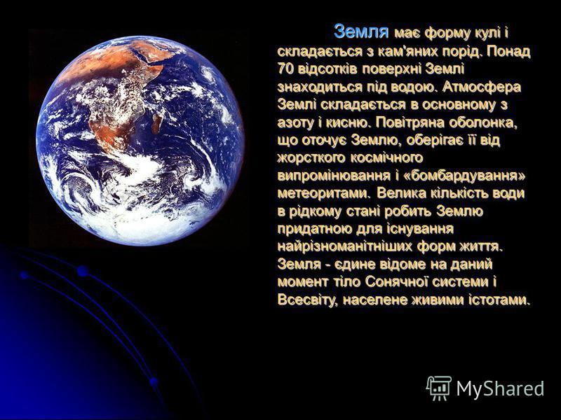 Земля має форму кулі і складається з кам'яних порід. Понад 70 відсотків поверхні Землі знаходиться під водою. Атмосфера Землі складається в основному з азоту і кисню. Повітряна оболонка, що оточує Землю, оберігає її від жорсткого космічного випроміню