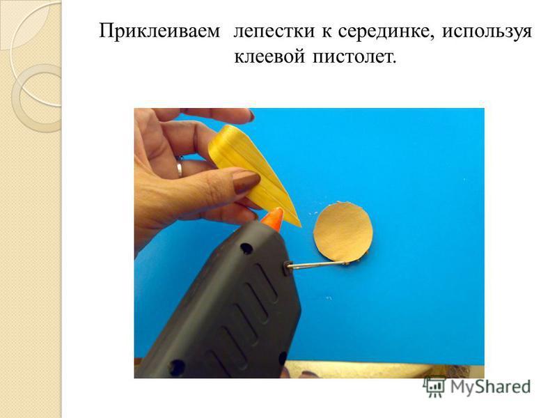 Приклеиваем лепестки к серединке, используя клеевой пистолет.