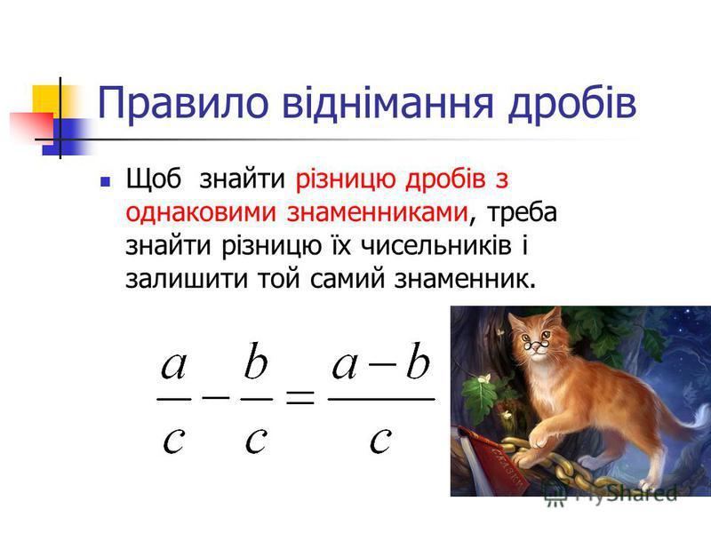 Правило віднімання дробів Щоб знайти різницю дробів з однаковими знаменниками, треба знайти різницю їх чисельників і залишити той самий знаменник.