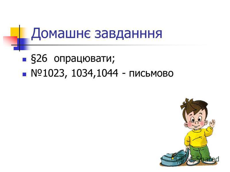 Домашнє завданння §26 опрацювати; 1023, 1034,1044 - письмово