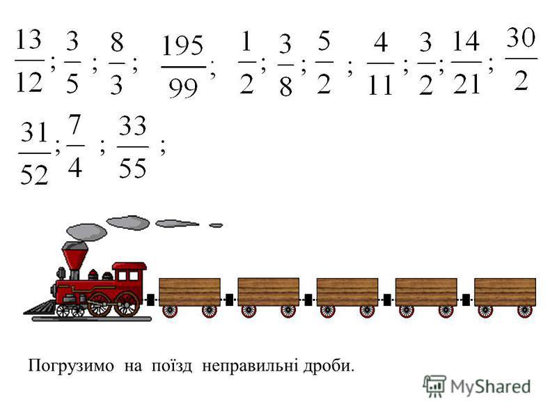 Погрузимо на поїзд неправильні дроби. ; ;;; ; ; ;; ; ;;;