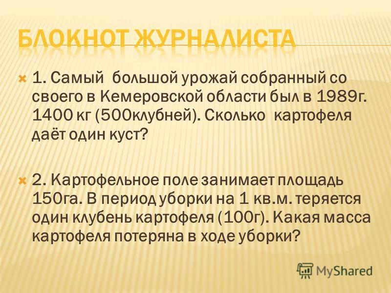 1. Самый большой урожай собранный со своего в Кемеровской области был в 1989 г. 1400 кг (500 клубней). Сколько картофеля даёт один куст? 2. Картофельное поле занимает площадь 150 га. В период уборки на 1 кв.м. теряется один клубень картофеля (100 г).