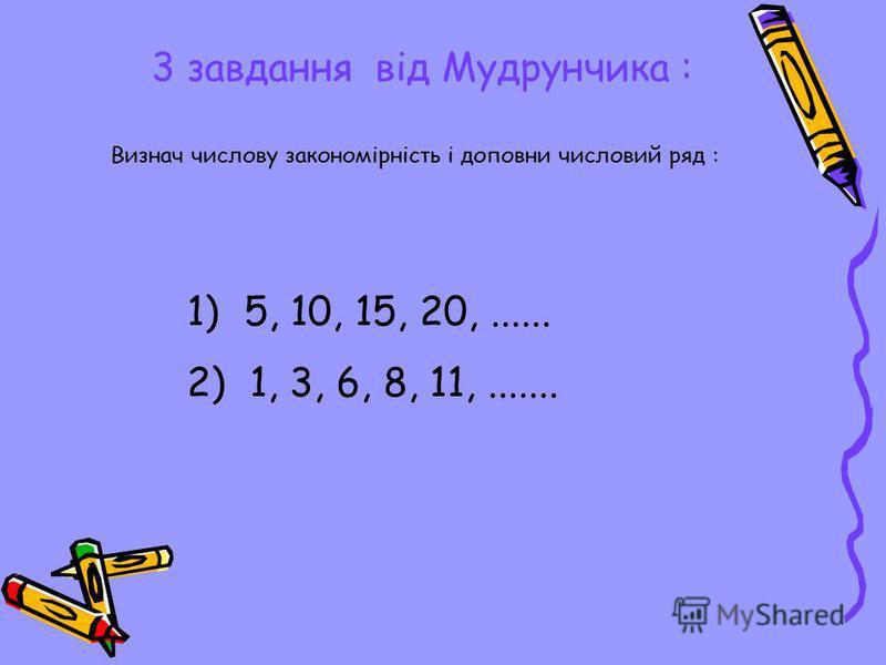 3 завдання від Мудрунчика : Визнач числову закономірність і доповни числовий ряд : 1) 5, 10, 15, 20,...... 2) 1, 3, 6, 8, 11,.......