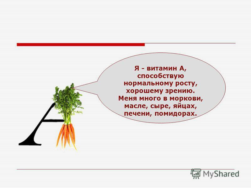 Я - витамин А, способствую нормальному росту, хорошему зрению. Меня много в моркови, масле, сыре, яйцах, печени, помидорах.