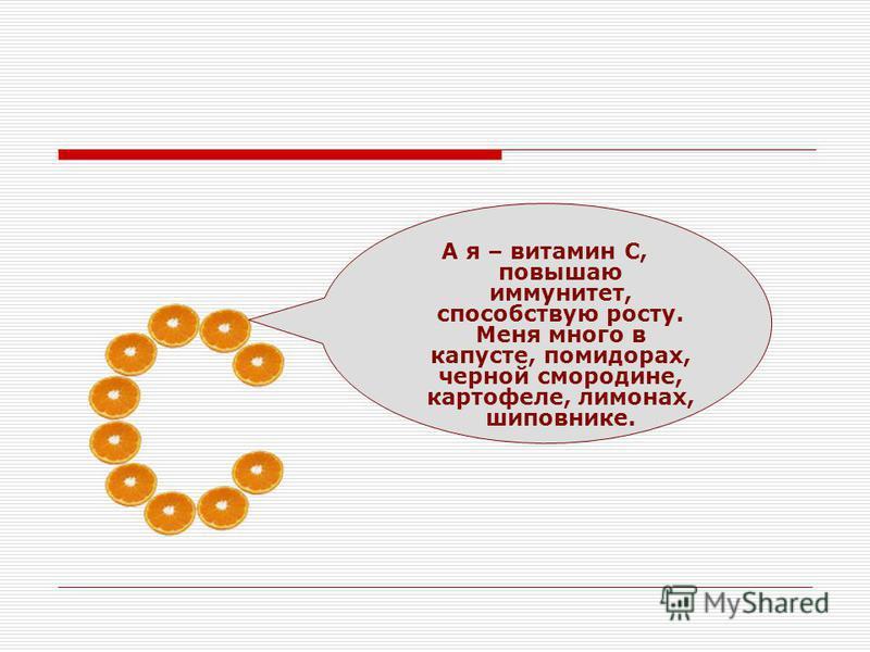 А я – витамин С, повышаю иммунитет, способствую росту. Меня много в капусте, помидорах, черной смородине, картофеле, лимонах, шиповнике.